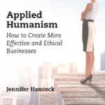Applied Humanism: How to create more effective and ethical businesses by Jennifer Hancock